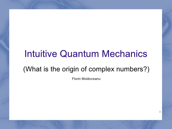 Intuitive Quantum Mechanics (What is the origin of complex numbers?)                Florin Moldoveanu                     ...