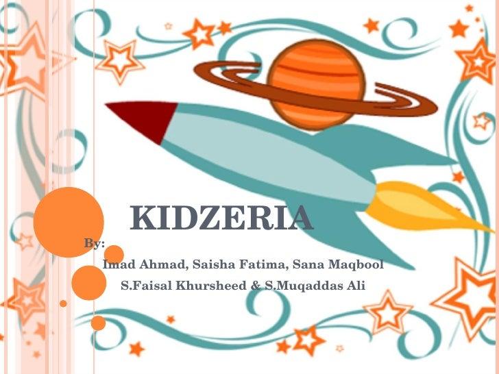 KIDZERIA By: Imad Ahmad, Saisha Fatima, Sana Maqbool S.Faisal Khursheed & S.Muqaddas Ali
