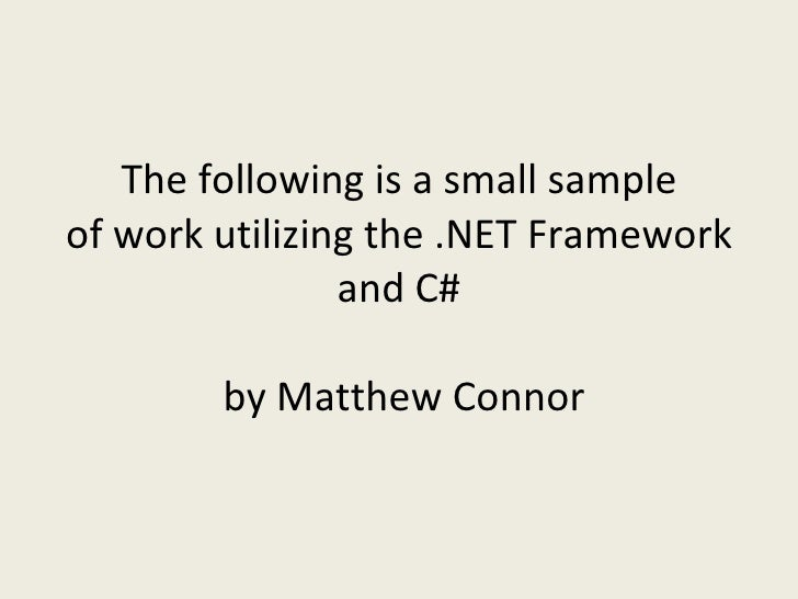 The following is a small sample of work utilizing the .NET Framework                 and C#          by Matthew Connor