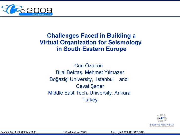 Challenges Faced in Building a Virtual Organization for Seismology  in South Eastern Europe Can Özturan  Bilal Bektaş, Meh...
