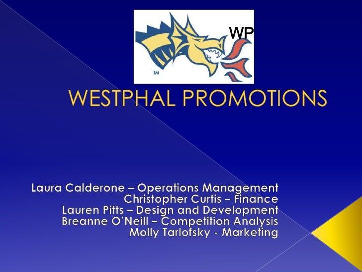 WP<br />WESTPHAL PROMOTIONS<br />Laura Calderone – Operations Management<br />Christopher Curtis – Finance<br />Lauren Pit...