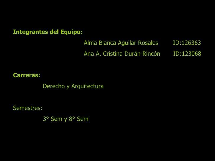 Integrantes del Equipo:  Alma Blanca Aguilar Rosales  ID:126363  Ana A. Cristina Durán Rincón  ID:123068 Carreras: Derecho...