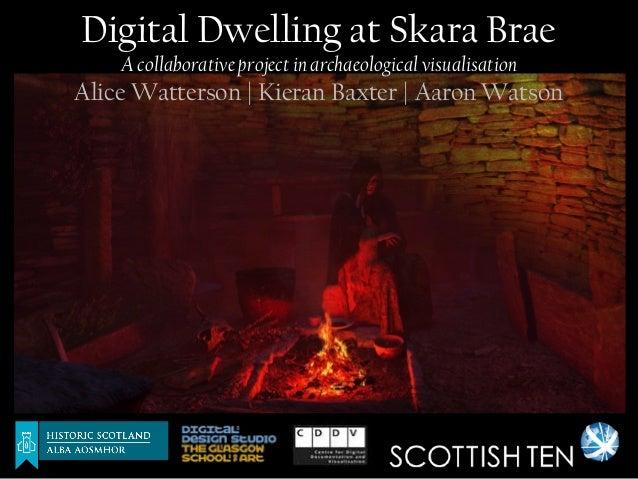 Digital Dwelling at Skara Brae    A collaborative project in archaeological visualisationAlice Watterson | Kieran Baxter |...