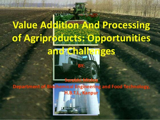Value Addition And Processingof Agriproducts: Opportunities        and Challenges                           BY:           ...