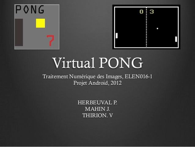 Virtual PONGTraitement Numérique des Images, ELEN016-1            Projet Android, 2012             HERBEUVAL P.           ...