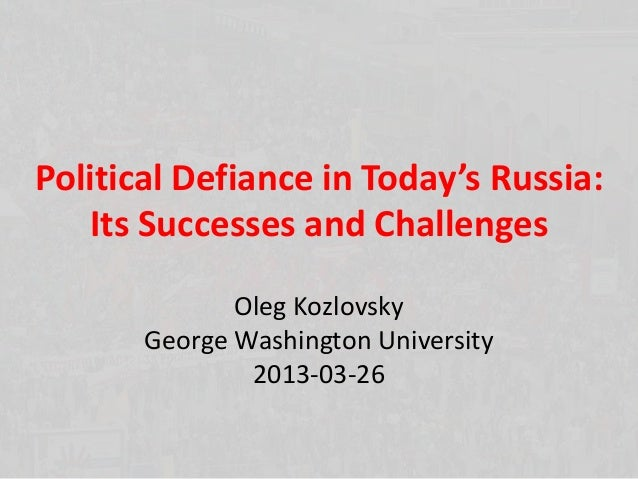 Political Defiance in Today's Russia:   Its Successes and Challenges              Oleg Kozlovsky       George Washington U...