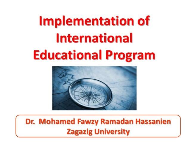 Implementation of    International Educational ProgramDr. Mohamed Fawzy Ramadan Hassanien         Zagazig University