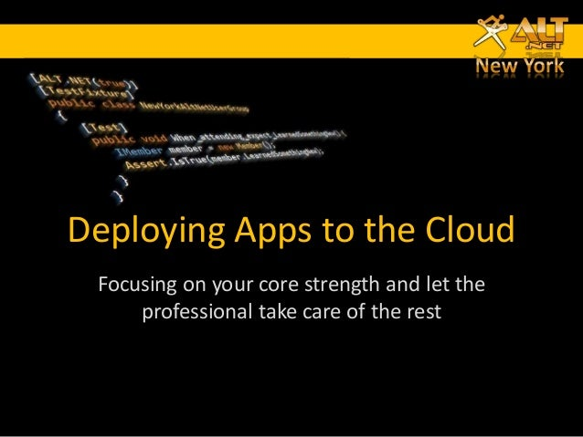 Deploying Apps to the Cloud Focusing on your core strength and let the     professional take care of the rest