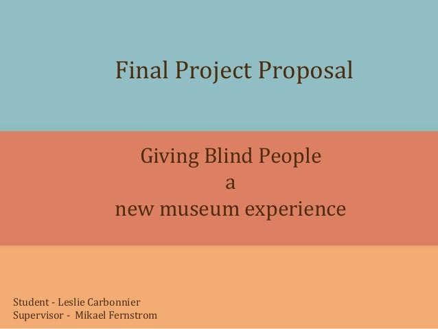 Final Project ProposalGiving Blind Peopleanew museum experienceStudent - Leslie CarbonnierSupervisor - Mikael Fernstrom