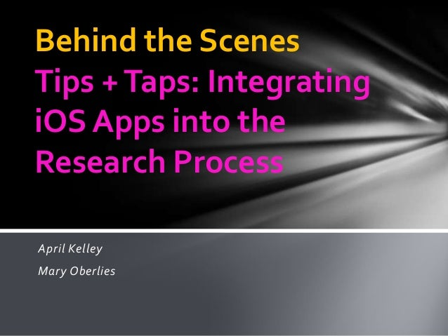 April KelleyMary OberliesBehind the ScenesTips +Taps: IntegratingiOS Apps into theResearch Process