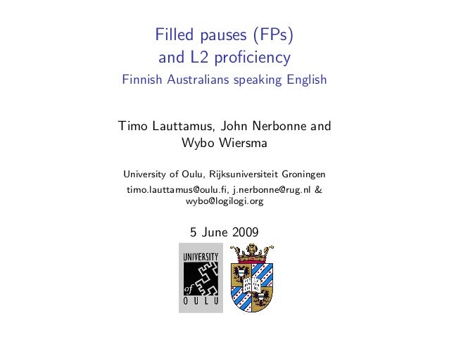 Filled pauses (FPs)and L2 proficiencyFinnish Australians speaking EnglishTimo Lauttamus, John Nerbonne andWybo WiersmaUnive...