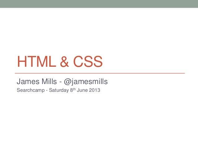 HTML & CSSJames Mills - @jamesmillsSearchcamp - Saturday 8th June 2013