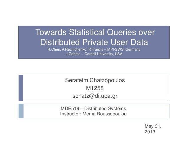 Towards Statistical Queries overDistributed Private User DataR.Chen, A.Reznichenko, P.Francis – MPI-SWS, GermanyJ.Gehrke –...
