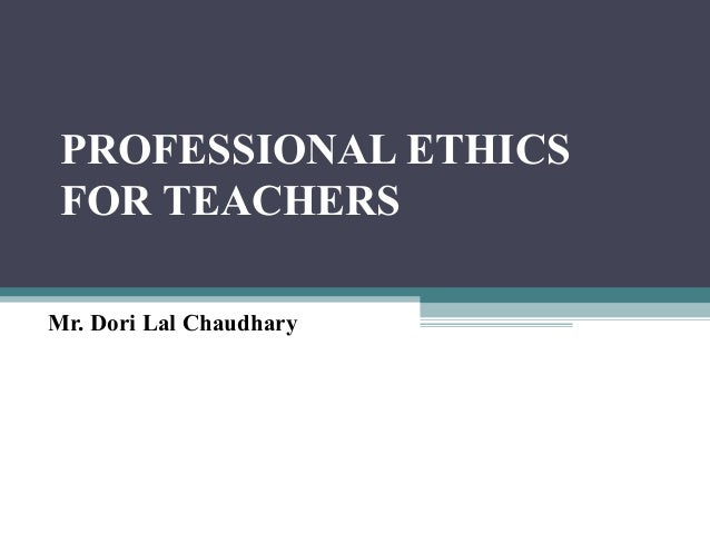 PROFESSIONAL ETHICS FOR TEACHERS Mr. Dori Lal Chaudhary