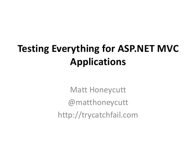 Testing Everything for ASP.NET MVC Applications Matt Honeycutt @matthoneycutt http://trycatchfail.com