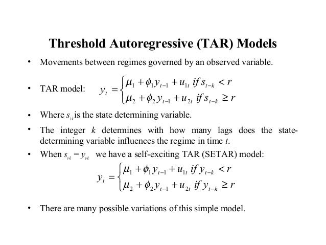 Threshold Autoregressive (TAR) Models • Movements between regimes governed by an observed variable. • TAR model: • Where s...