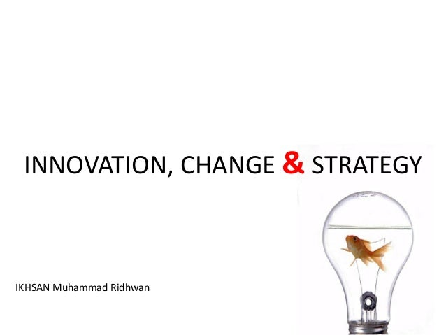 INNOVATION, CHANGE & STRATEGY IKHSAN Muhammad Ridhwan