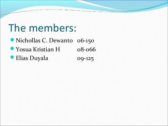 The members: Nichollas C. Dewanto 06-150 Yosua Kristian H 08-066 Elias Duyala 09-125