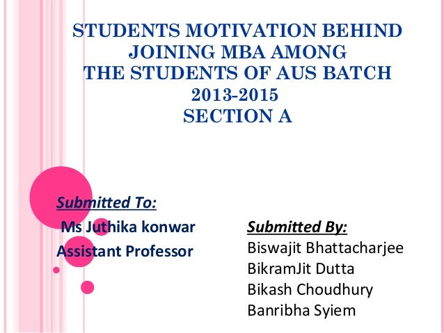 STUDENTS MOTIVATION BEHIND JOINING MBA AMONG THE STUDENTS OF AUS BATCH 2013-2015 SECTION A Submitted To: Ms Juthika konwar...