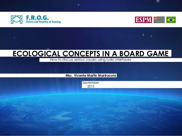 ECOLOGICAL CONCEPTS IN A BOARD GAME How to discuss serious causes using ludic interfaces Msc. Vicente Martin Mastrocola Se...