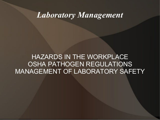 Laboratory Management HAZARDS IN THE WORKPLACE OSHA PATHOGEN REGULATIONS MANAGEMENT OF LABORATORY SAFETY