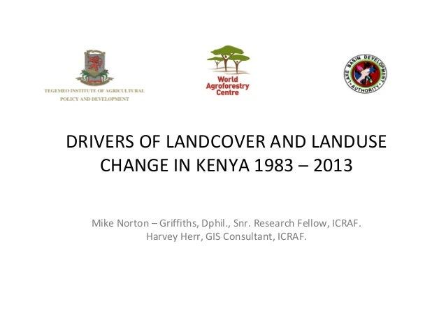 DRIVERS OF LANDCOVER AND LANDUSE CHANGE IN KENYA 1983 – 2013 Mike Norton – Griffiths, Dphil., Snr. Research Fellow, ICRAF....