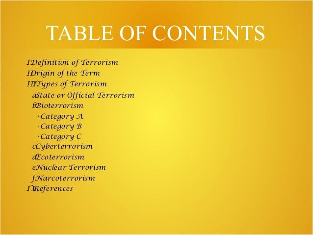TABLE OF CONTENTS I.Definition of Terrorism II.Origin of the Term III.TTypes of Terrorism a.State or Official Terrorism b....