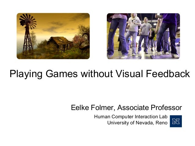 Playing Games without Visual Feedback Eelke Folmer, Associate Professor Human Computer Interaction Lab University of Nevad...