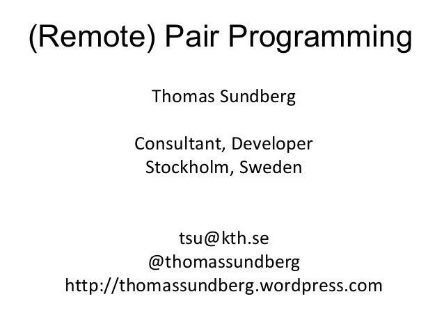 (Remote) Pair Programming Thomas Sundberg Consultant, Developer Stockholm, Sweden tsu@kth.se @thomassundberg http://thomas...