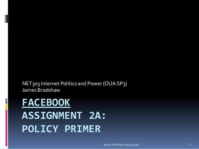 NET303 Internet Politics and Power (OUA SP3) James Bradshaw  FACEBOOK ASSIGNMENT 2A: POLICY PRIMER James Bradshaw (1694559...