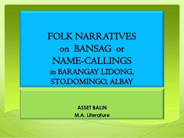 FOLK NARRATIVES on BANSAG or NAME-CALLINGS in BARANGAY LIDONG, STO.DOMINGO, ALBAY ASSET BALIN M.A. Literature