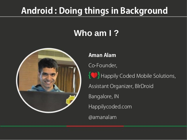 Android : Doing things in Background Who am I ? Aman Alam Co-Founder, Happily Coded Mobile Solutions, Assistant Organizer,...