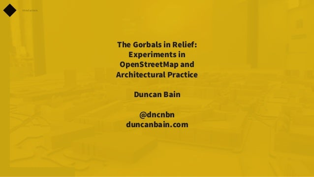 Introductions  The Gorbals in Relief: Experiments in OpenStreetMap and Architectural Practice Duncan Bain @dncnbn duncanba...