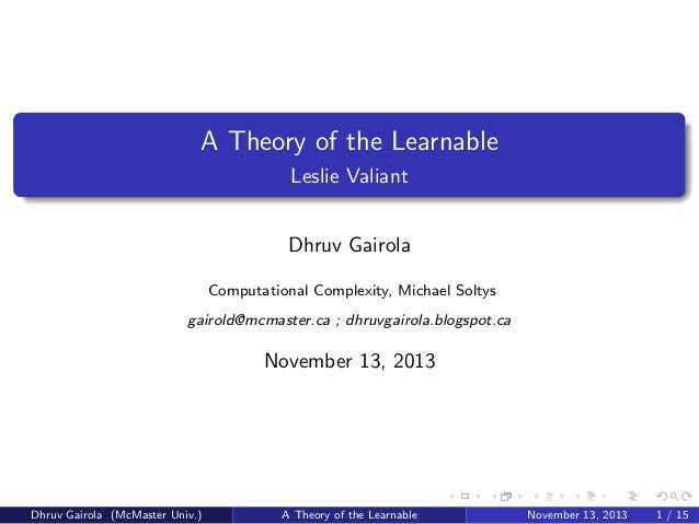 A Theory of the Learnable Leslie Valiant Dhruv Gairola Computational Complexity, Michael Soltys gairold@mcmaster.ca ; dhru...