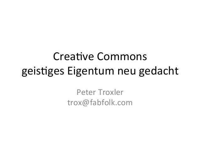 Crea%ve  Commons   geis%ges  Eigentum  neu  gedacht   Peter  Troxler   trox@fabfolk.com