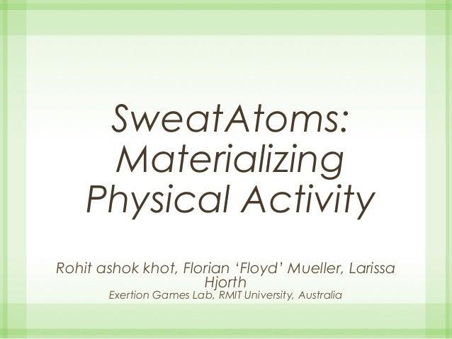 SweatAtoms: Materializing Physical Activity Rohit ashok khot, Florian 'Floyd' Mueller, Larissa Hjorth Exertion Games Lab, ...