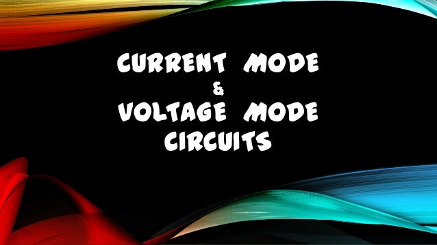 CURRENT MODE &  VOLTAGE MODE CIRCUITS