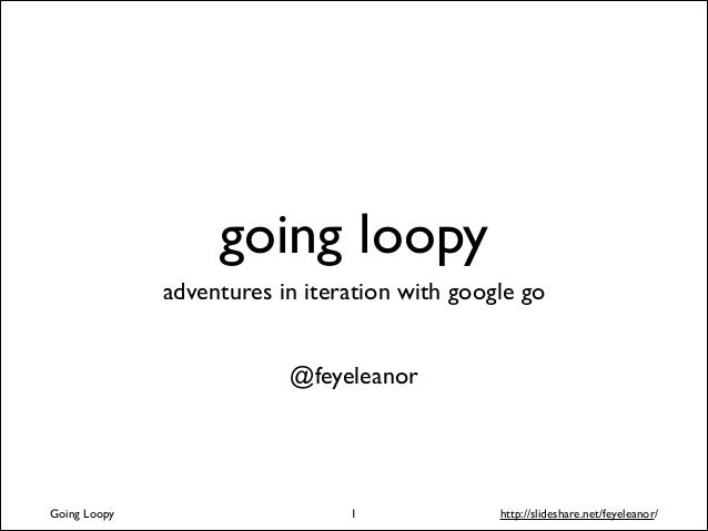going loopy adventures in iteration with google go ! !  @feyeleanor  Going Loopy  !1  http://slideshare.net/feyeleanor/