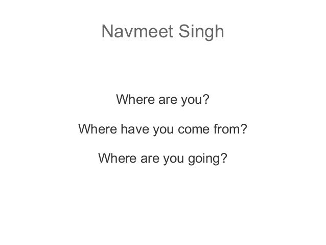 Navmeet Singh  Where are you? Where have you come from? Where are you going?