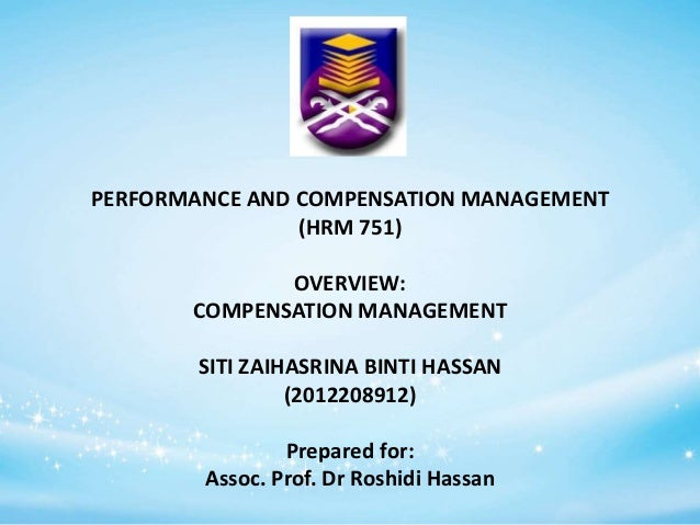PERFORMANCE AND COMPENSATION MANAGEMENT (HRM 751) OVERVIEW: COMPENSATION MANAGEMENT SITI ZAIHASRINA BINTI HASSAN (20122089...