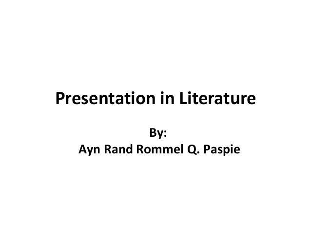 Presentation in Literature By: Ayn Rand Rommel Q. Paspie