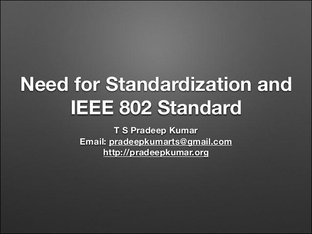 Need for Standardization and IEEE 802 Standard T S Pradeep Kumar Email: pradeepkumarts@gmail.com http://pradeepkumar.org