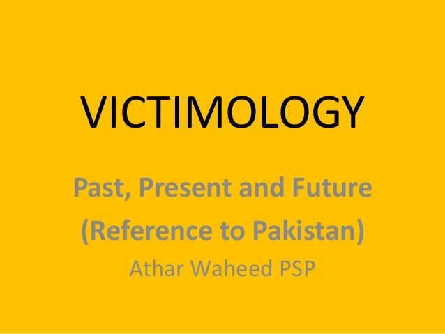 VICTIMOLOGY Past, Present and Future (Reference to Pakistan) Athar Waheed PSP
