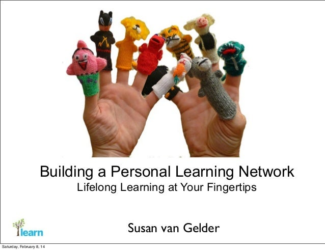 Building a Personal Learning Network Lifelong Learning at Your Fingertips  Susan van Gelder Saturday, February 8, 14
