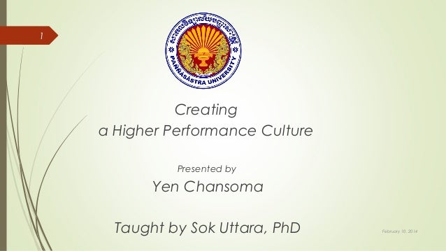 1  Creating a Higher Performance Culture Presented by  Yen Chansoma Taught by Sok Uttara, PhD  February 10, 2014