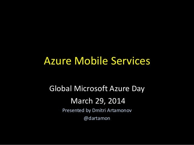 Azure Mobile Services Global Microsoft Azure Day March 29, 2014 Presented by Dmitri Artamonov @dartamon
