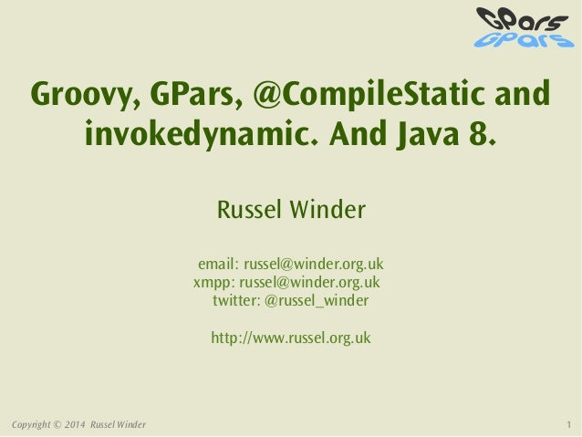 Copyright © 2014 Russel Winder 1 Groovy, GPars, @CompileStatic and invokedynamic. And Java 8. Russel Winder email: russel@...