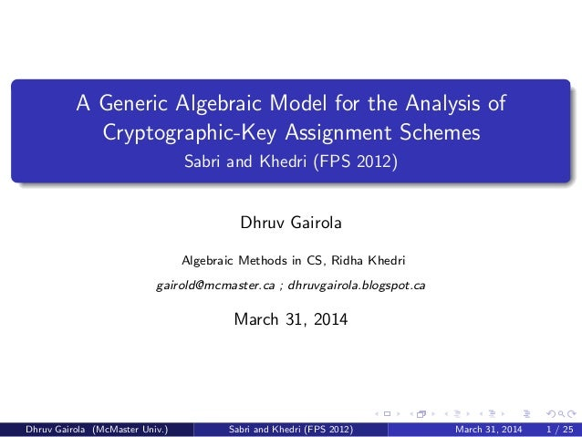 A Generic Algebraic Model for the Analysis of Cryptographic-Key Assignment Schemes Sabri and Khedri (FPS 2012) Dhruv Gairo...