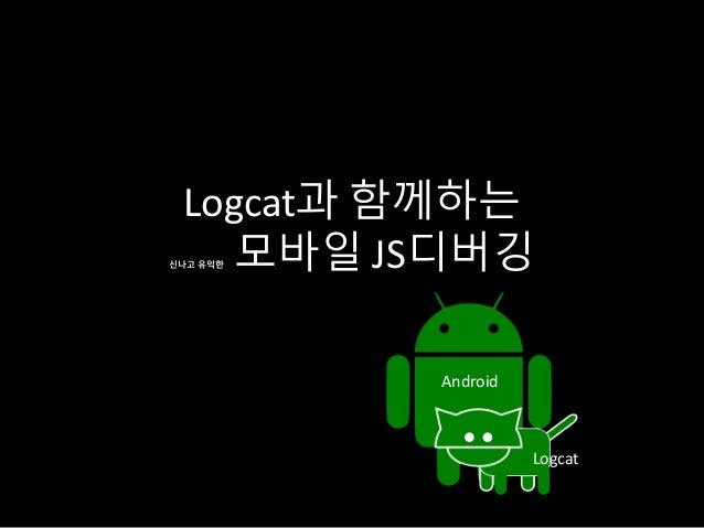 Logcat과 함께하는 신나고 유익한 모바일 JS디버깅 Logcat Android