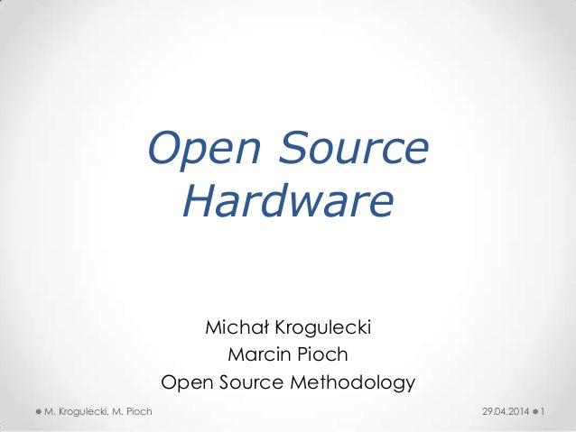 Open Source Hardware Michał Krogulecki Marcin Pioch Open Source Methodology 29.04.2014 1M. Krogulecki, M. Pioch